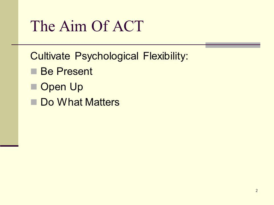 2 The Aim Of ACT Cultivate Psychological Flexibility: Be Present Open Up Do What Matters