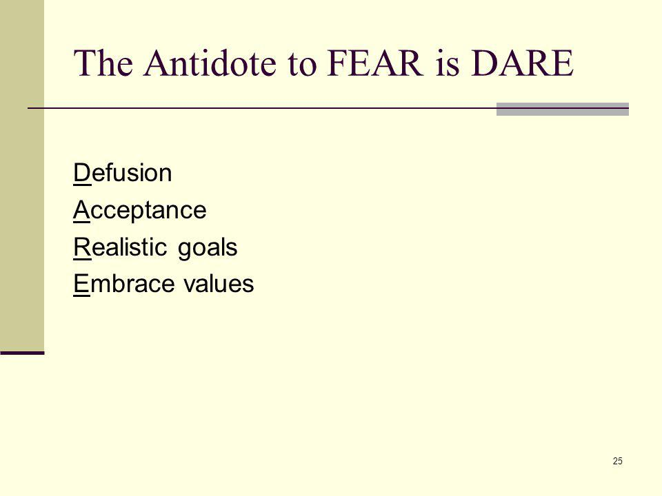25 The Antidote to FEAR is DARE Defusion Acceptance Realistic goals Embrace values