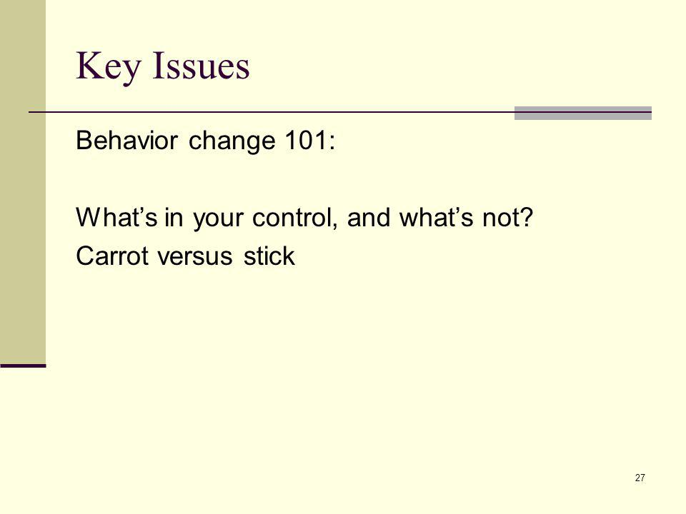 27 Key Issues Behavior change 101: Whats in your control, and whats not? Carrot versus stick