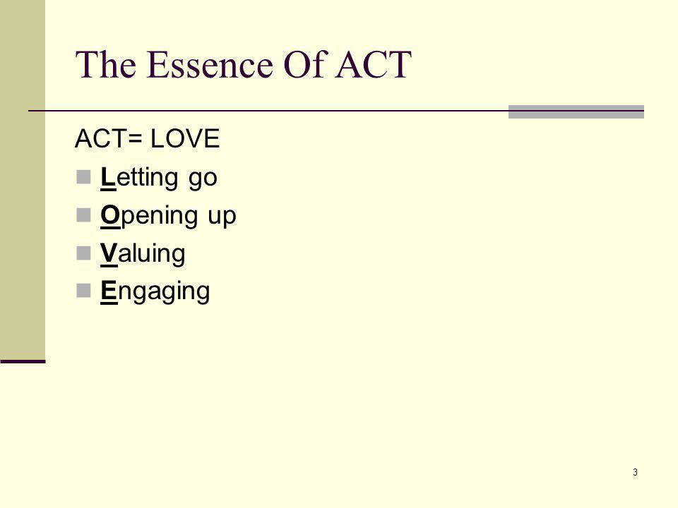 3 The Essence Of ACT ACT= LOVE Letting go Opening up Valuing Engaging