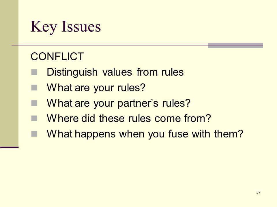 37 Key Issues CONFLICT Distinguish values from rules What are your rules? What are your partners rules? Where did these rules come from? What happens