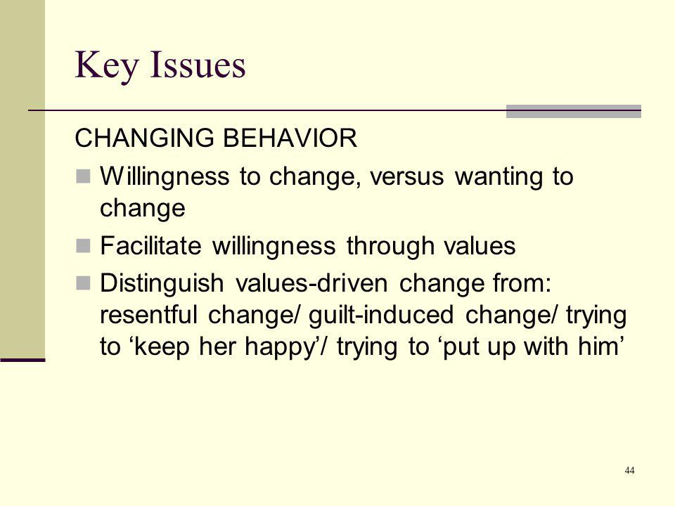 44 Key Issues CHANGING BEHAVIOR Willingness to change, versus wanting to change Facilitate willingness through values Distinguish values-driven change