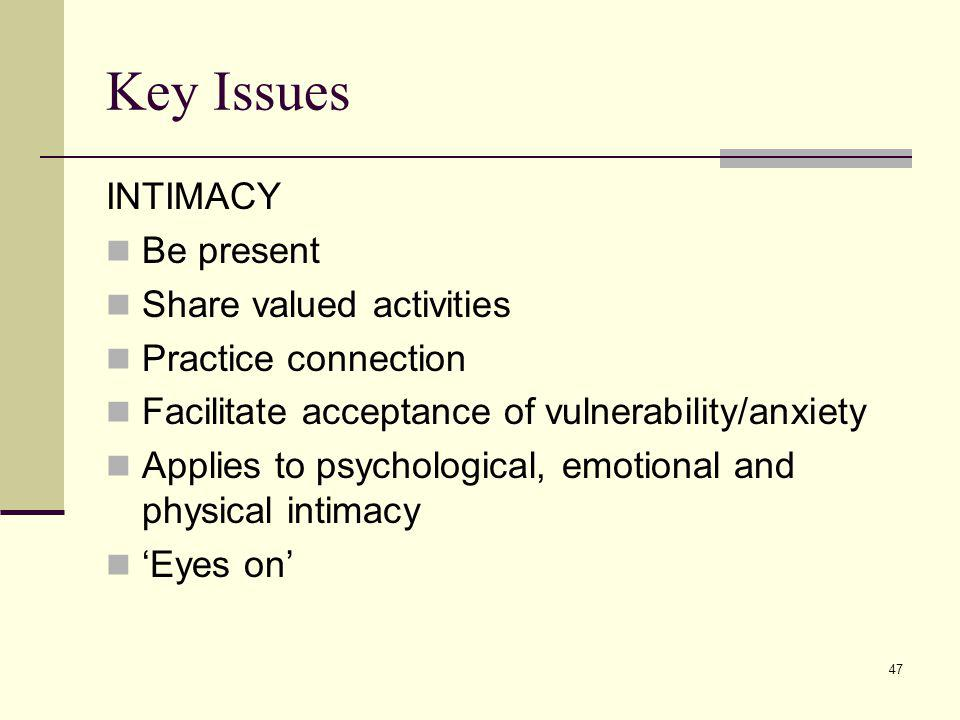47 Key Issues INTIMACY Be present Share valued activities Practice connection Facilitate acceptance of vulnerability/anxiety Applies to psychological,