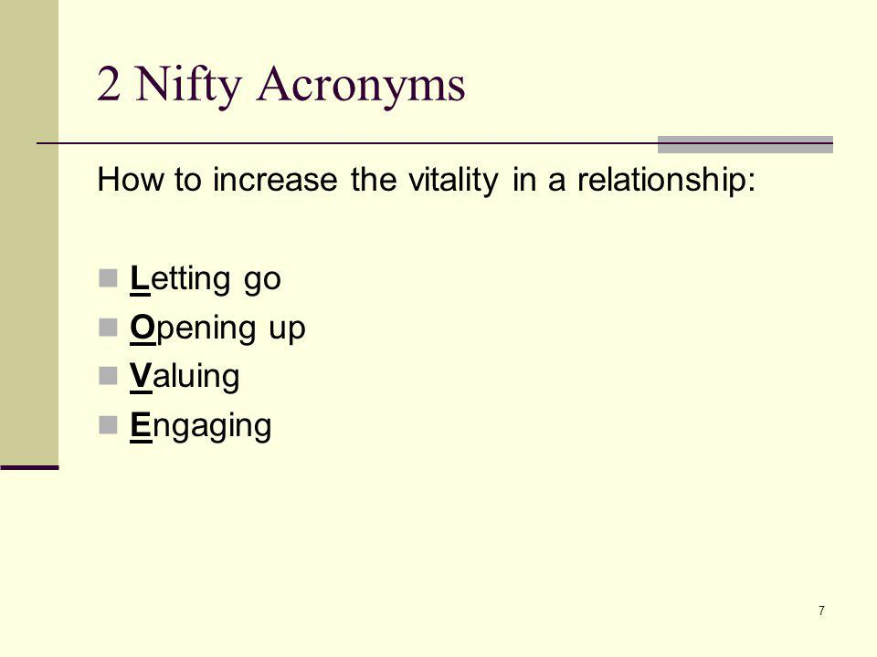 7 2 Nifty Acronyms How to increase the vitality in a relationship: Letting go Opening up Valuing Engaging