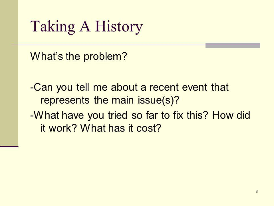 8 Taking A History Whats the problem? -Can you tell me about a recent event that represents the main issue(s)? -What have you tried so far to fix this