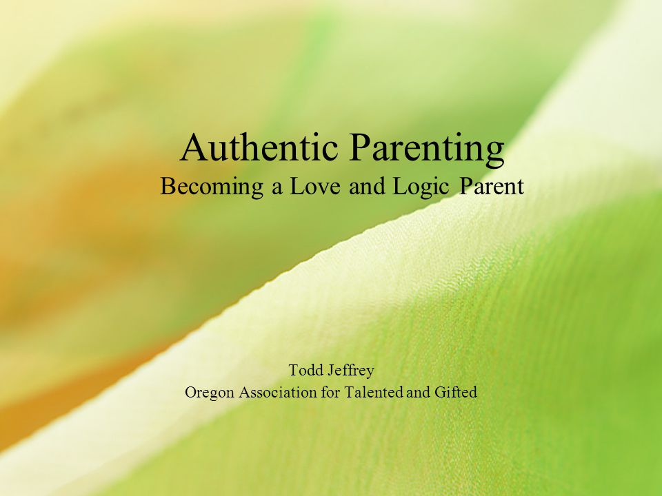 Authentic Parenting Becoming a Love and Logic Parent Todd Jeffrey Oregon Association for Talented and Gifted