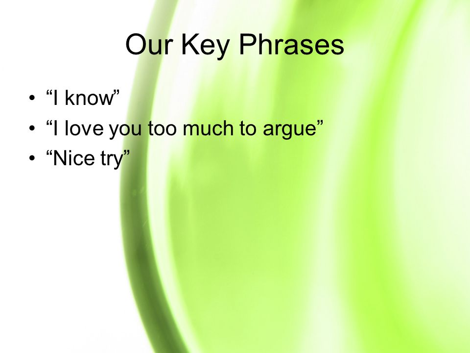 Our Key Phrases I know I love you too much to argue Nice try