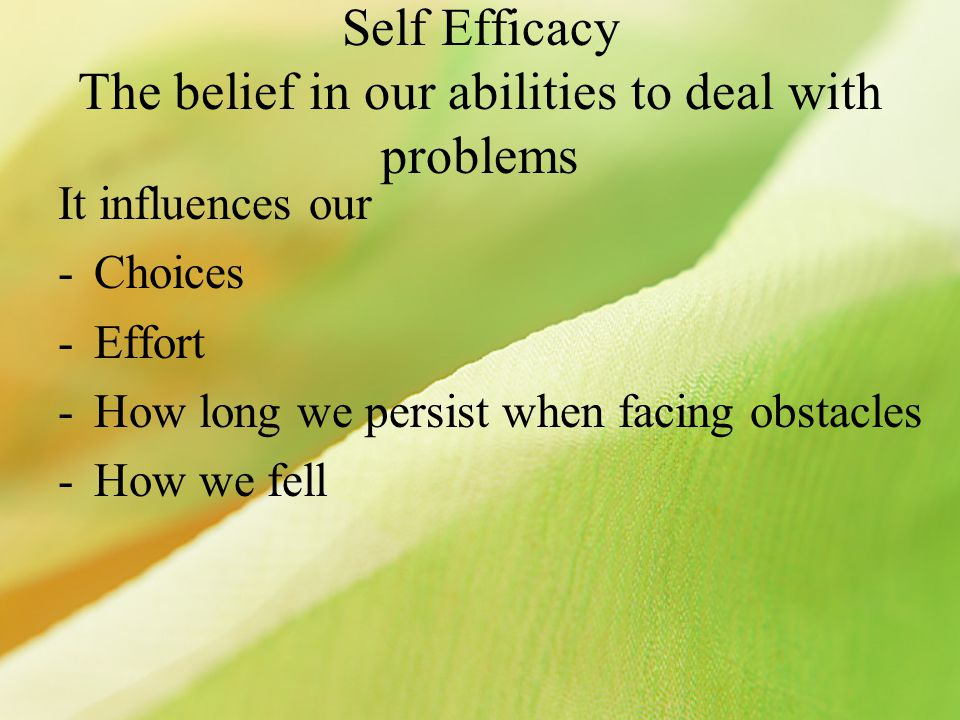 Self Efficacy The belief in our abilities to deal with problems It influences our -Choices -Effort -How long we persist when facing obstacles -How we fell