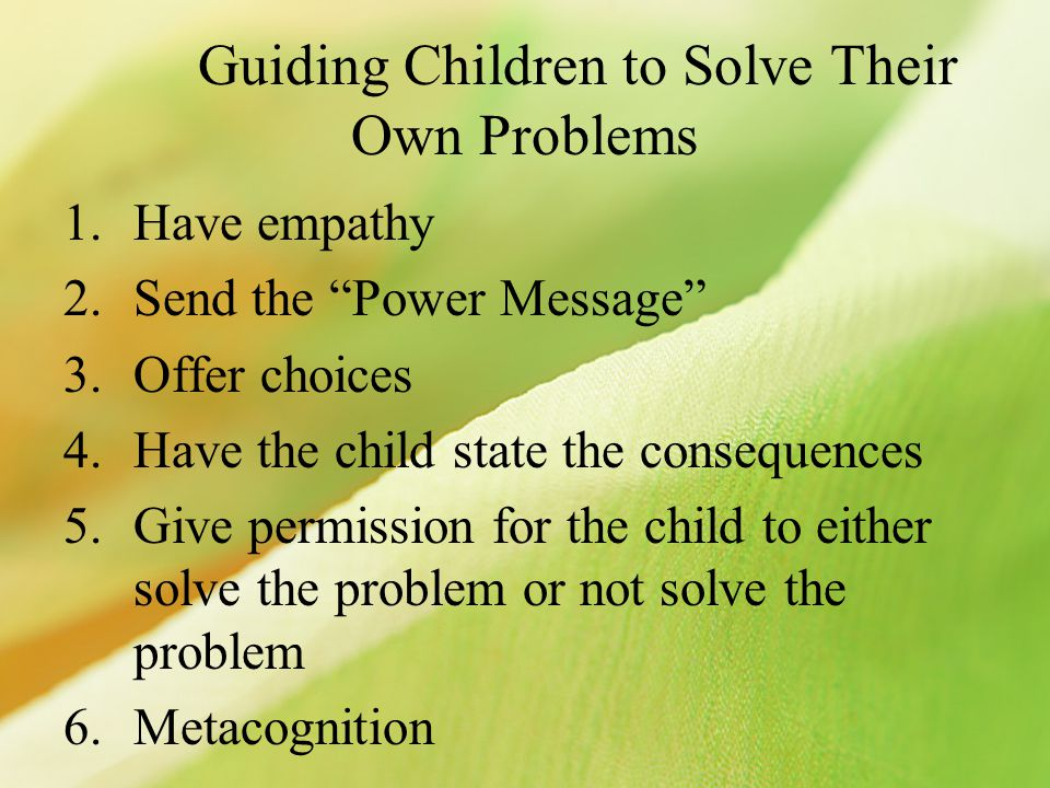 Guiding Children to Solve Their Own Problems 1.Have empathy 2.Send the Power Message 3.Offer choices 4.Have the child state the consequences 5.Give pe