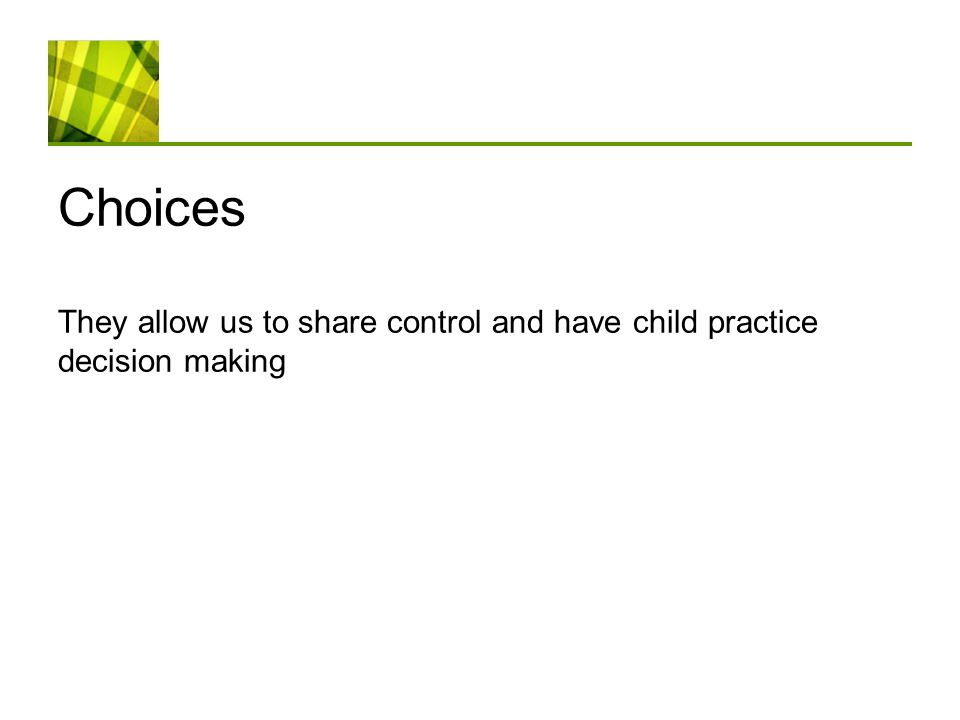 Choices They allow us to share control and have child practice decision making