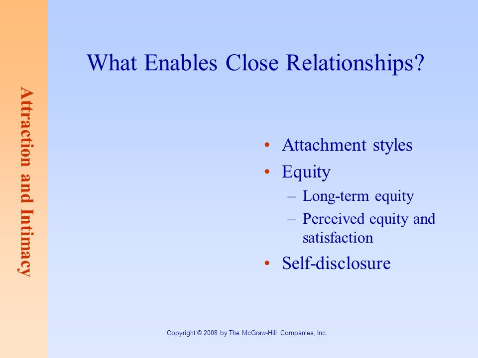 Attraction and Intimacy Copyright © 2008 by The McGraw-Hill Companies, Inc. What Enables Close Relationships? Attachment styles Equity –Long-term equi