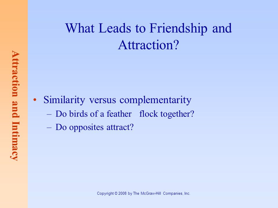 Attraction and Intimacy Copyright © 2008 by The McGraw-Hill Companies, Inc. What Leads to Friendship and Attraction? Similarity versus complementarity