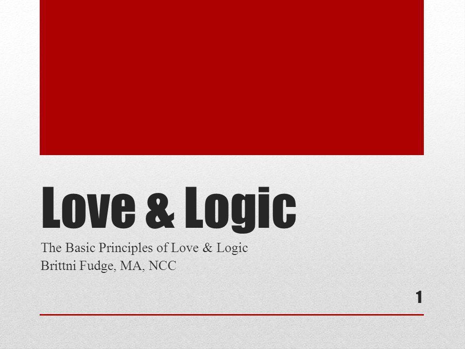 1 Love & Logic The Basic Principles of Love & Logic Brittni Fudge, MA, NCC