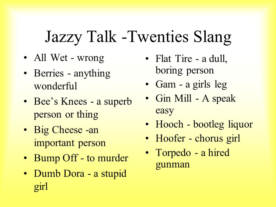 Jazzy Talk -Twenties Slang Flat Tire - a dull, boring person Gam - a girls leg Gin Mill - A speak easy Hooch - bootleg liquor Hoofer - chorus girl Tor