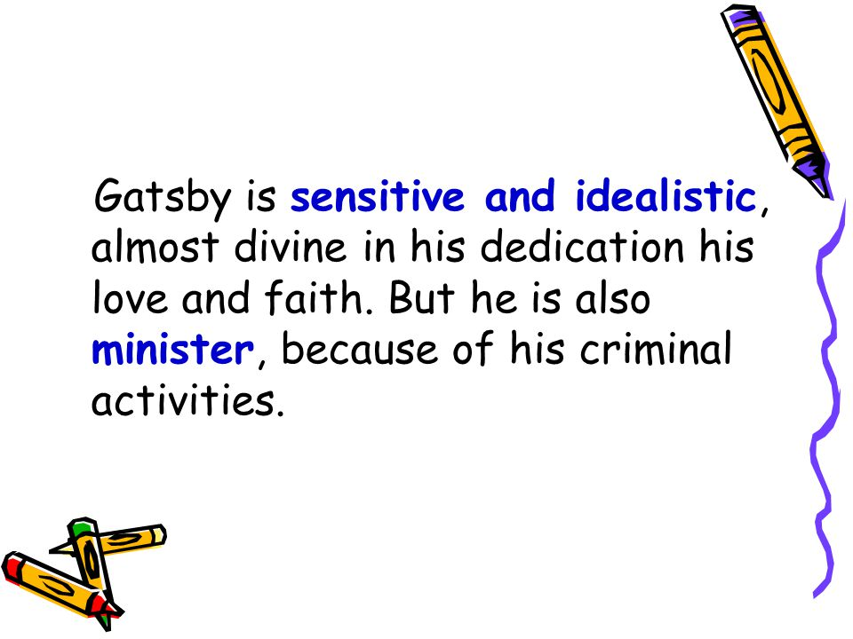Gatsby is sensitive and idealistic, almost divine in his dedication his love and faith. But he is also minister, because of his criminal activities.