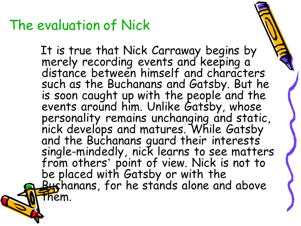 The evaluation of Nick It is true that Nick Carraway begins by merely recording events and keeping a distance between himself and characters such as t