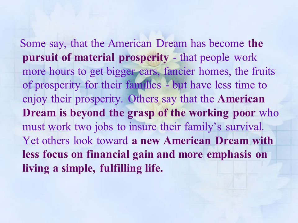Some say, that the American Dream has become the pursuit of material prosperity - that people work more hours to get bigger cars, fancier homes, the f