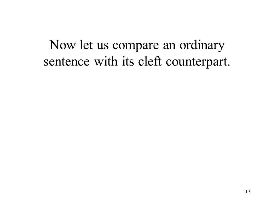 15 Now let us compare an ordinary sentence with its cleft counterpart.