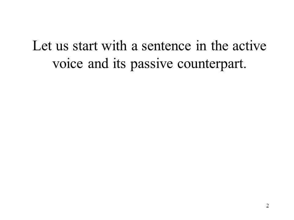 2 Let us start with a sentence in the active voice and its passive counterpart.