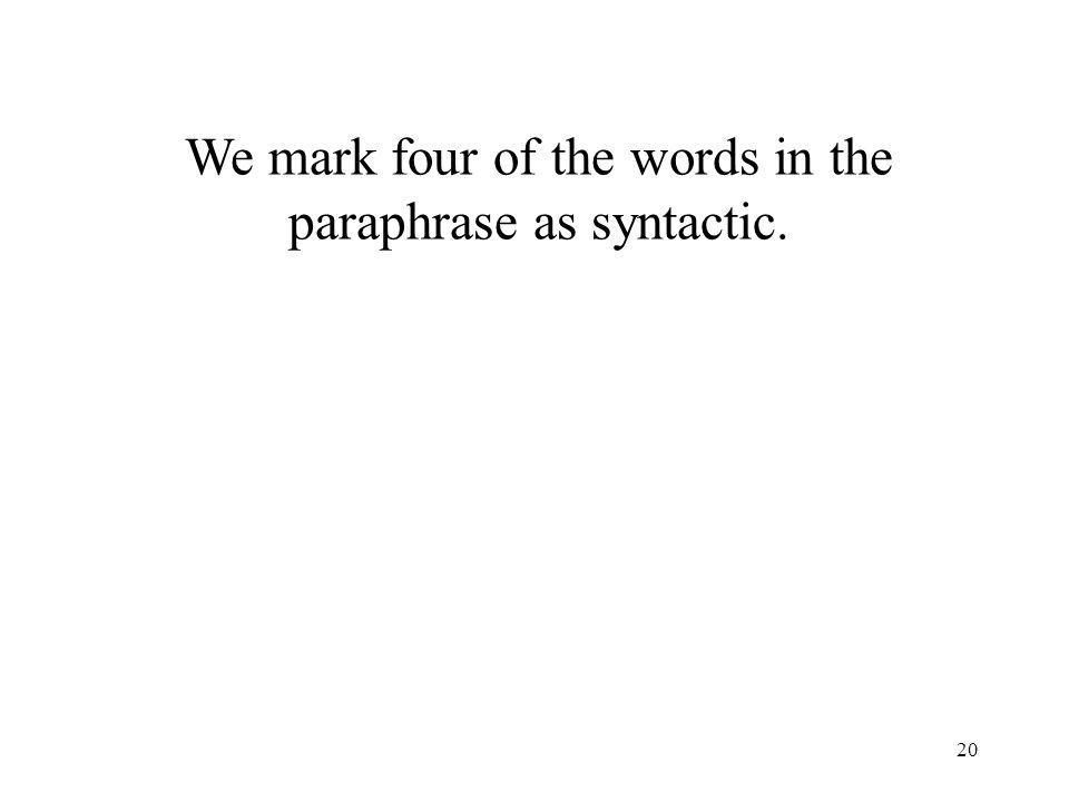 20 We mark four of the words in the paraphrase as syntactic.
