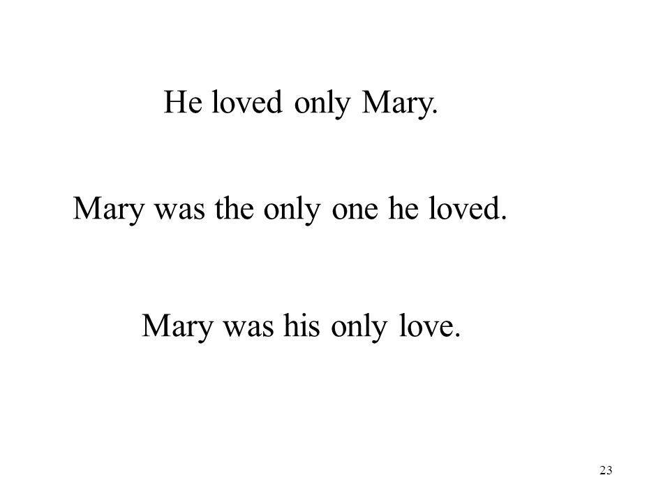 23 He loved only Mary. Mary was the only one he loved. Mary was his only love.