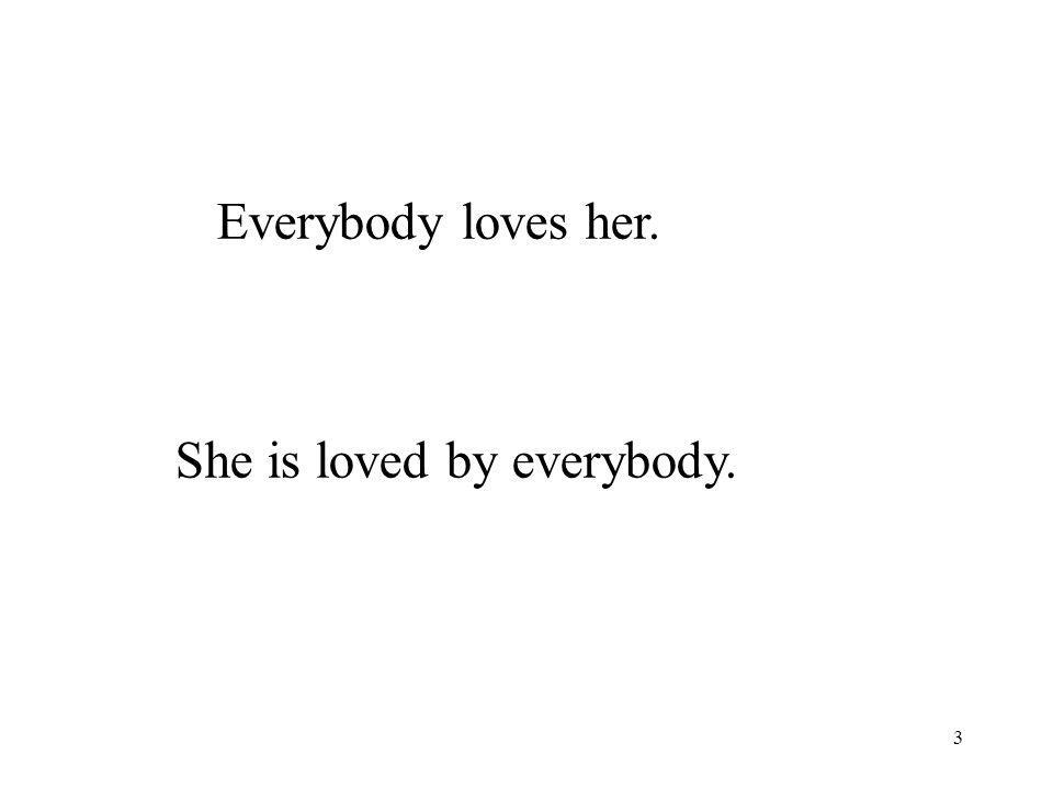 3 Everybody loves her. She is loved by everybody.