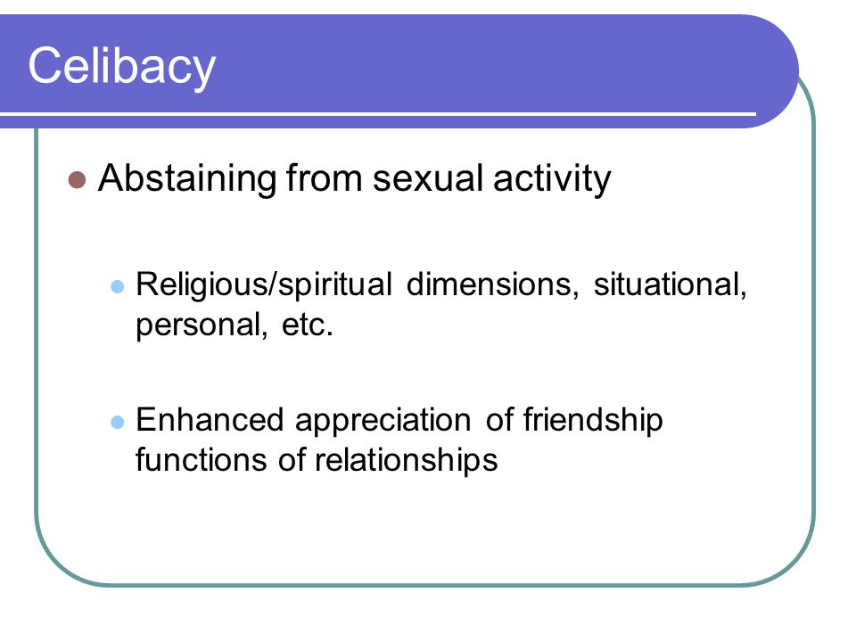 Celibacy Abstaining from sexual activity Religious/spiritual dimensions, situational, personal, etc.