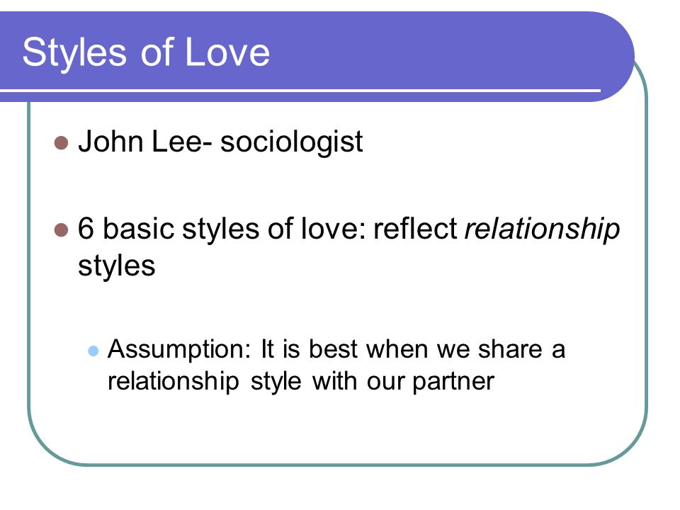 Styles of Love John Lee- sociologist 6 basic styles of love: reflect relationship styles Assumption: It is best when we share a relationship style with our partner