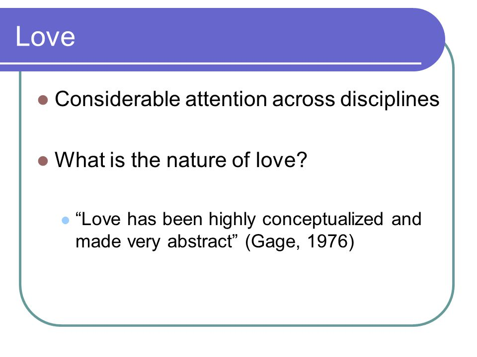 Love Considerable attention across disciplines What is the nature of love.