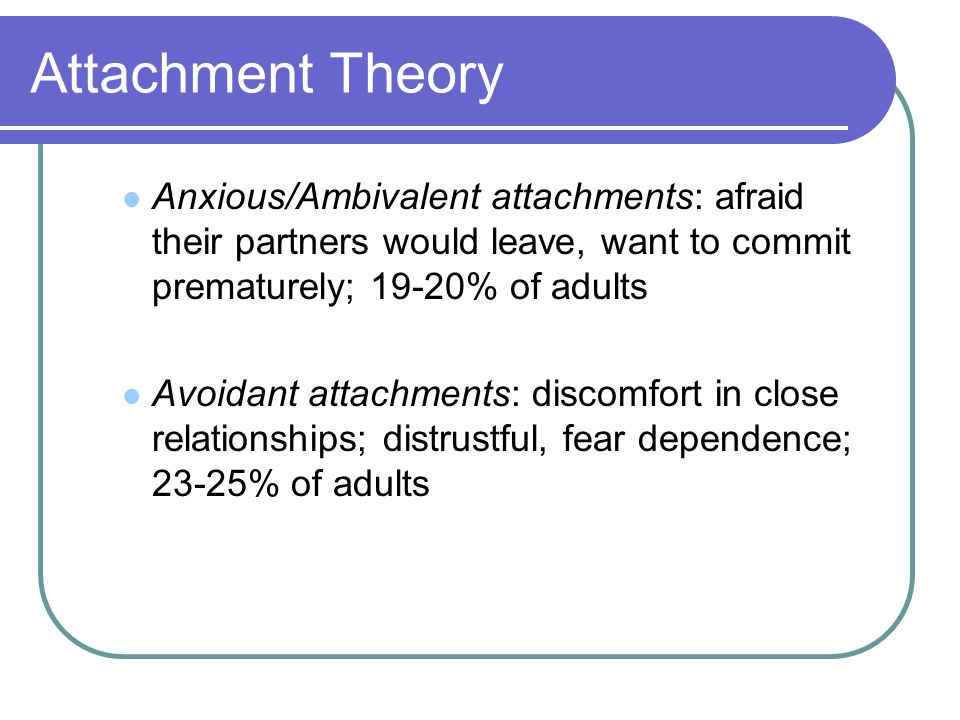 Attachment Theory Anxious/Ambivalent attachments: afraid their partners would leave, want to commit prematurely; 19-20% of adults Avoidant attachments: discomfort in close relationships; distrustful, fear dependence; 23-25% of adults