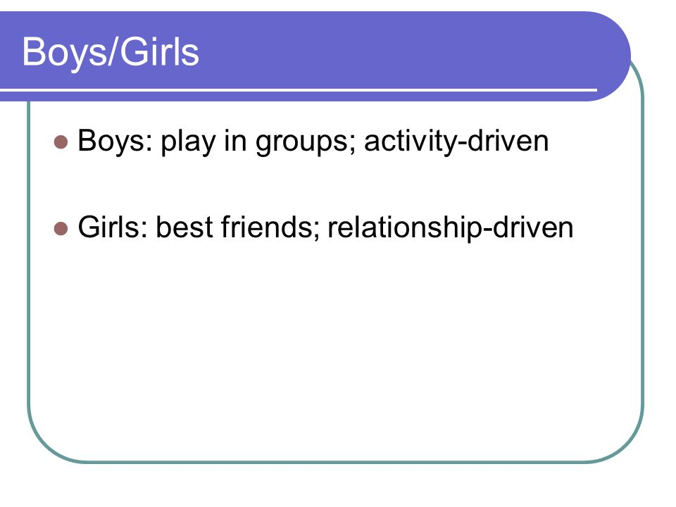 Boys/Girls Boys: play in groups; activity-driven Girls: best friends; relationship-driven