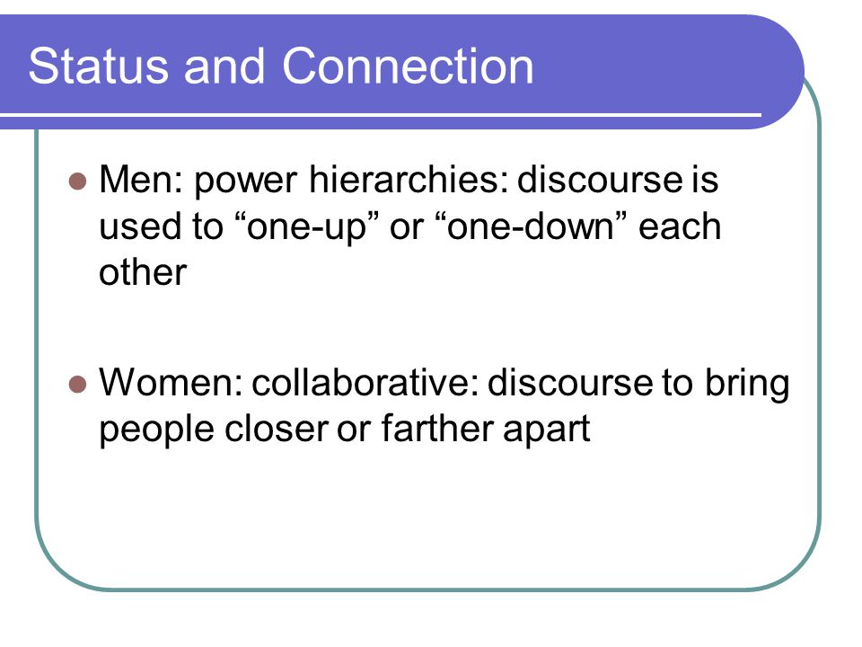 Status and Connection Men: power hierarchies: discourse is used to one-up or one-down each other Women: collaborative: discourse to bring people closer or farther apart