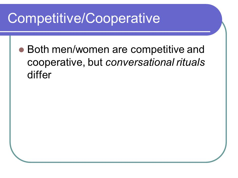Competitive/Cooperative Both men/women are competitive and cooperative, but conversational rituals differ