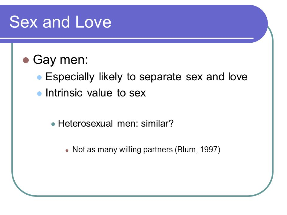 Sex and Love Gay men: Especially likely to separate sex and love Intrinsic value to sex Heterosexual men: similar.