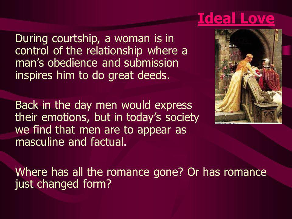 Ideal Love During courtship, a woman is in control of the relationship where a mans obedience and submission inspires him to do great deeds.
