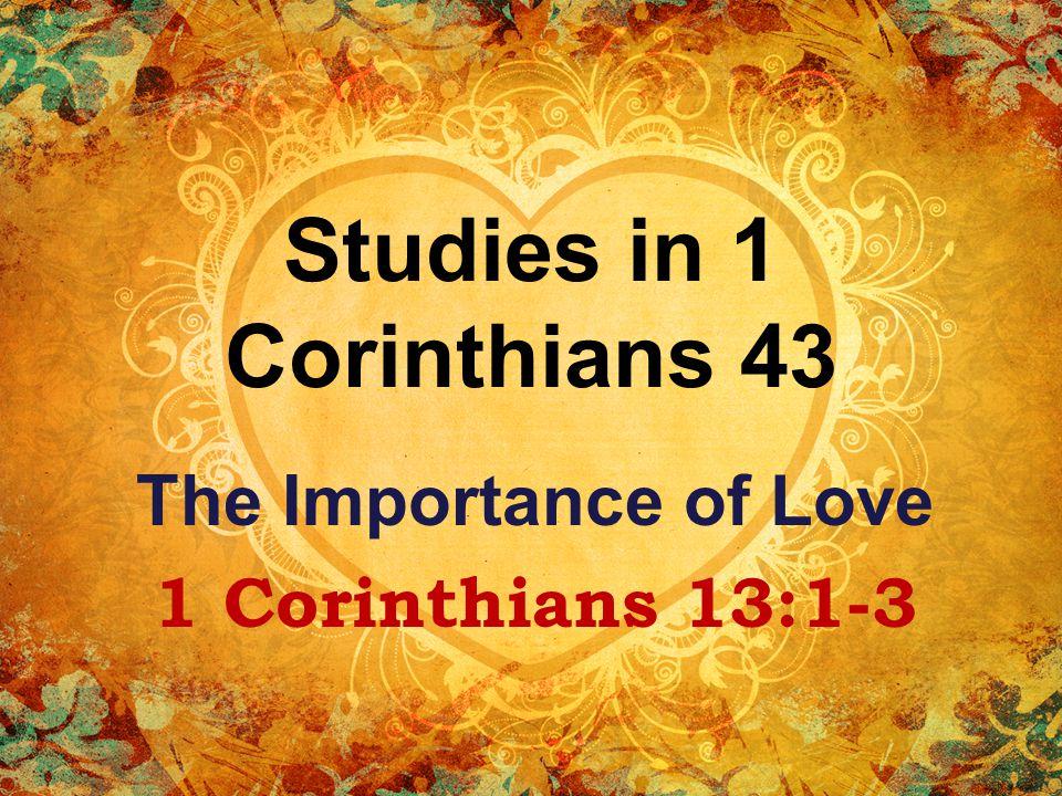 Studies in 1 Corinthians 43 The Importance of Love 1 Corinthians 13:1-3