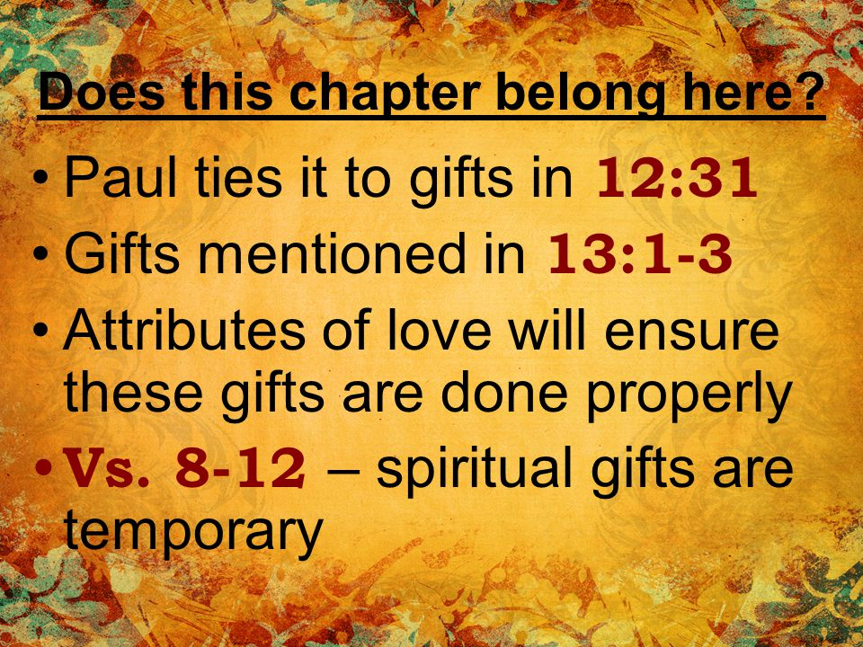 Love – the more excellent way The motive that ensures gifts properly used Variety of gifts can unite us if we have love WE can do this even if we dont have spiritual gifts Love foundation of everything It transcends earthly boundaries