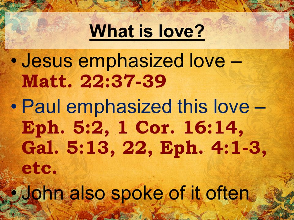 What is love.Governs every relationship God loves us – John 3:16, Rom.