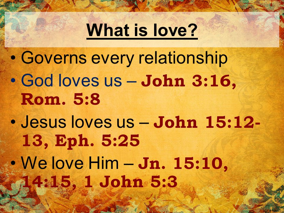 What is love.Governs every relationship Our brethren – John 13:34-35, 1 Thess.