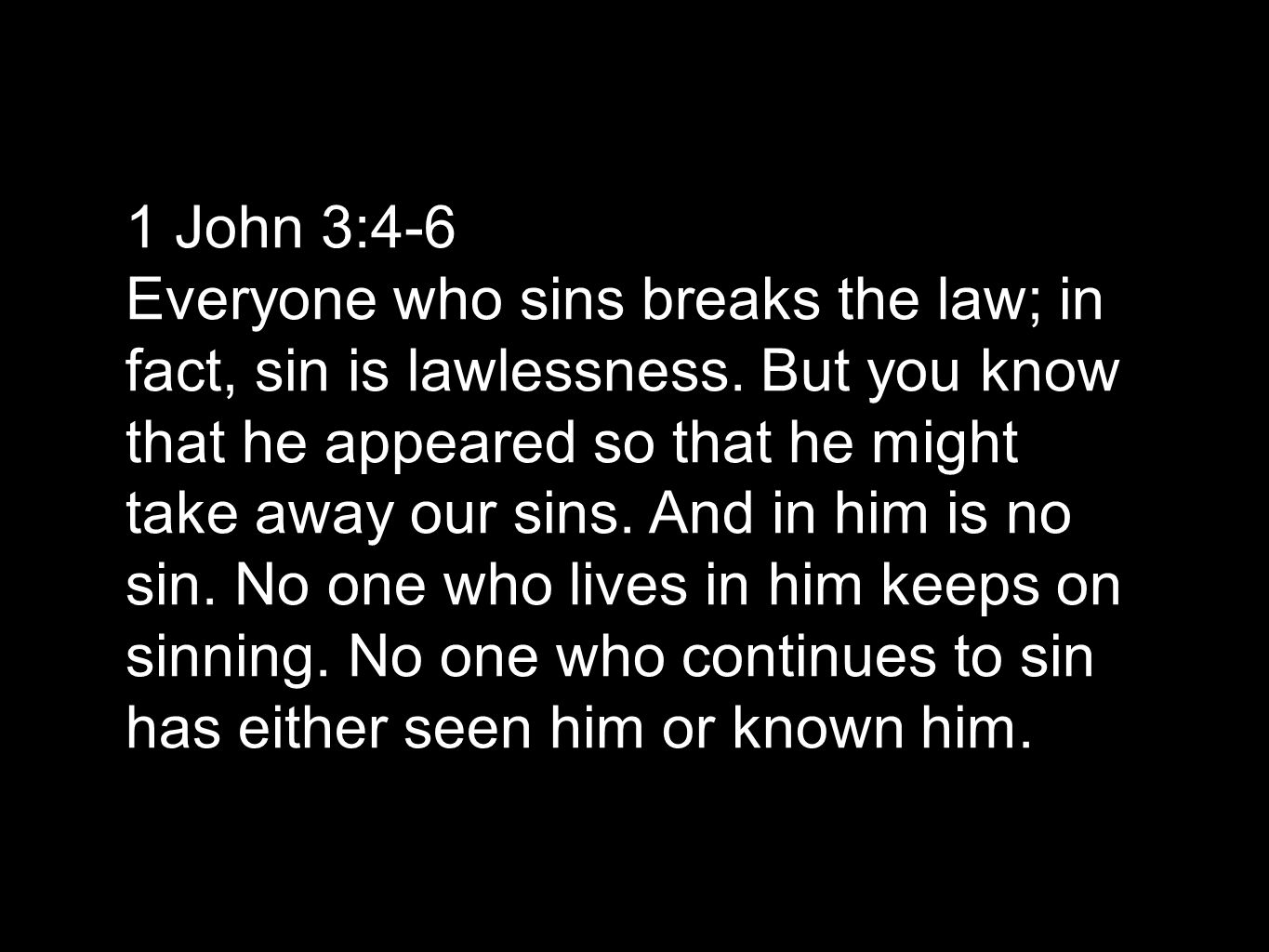 1 John 3:4-6 Everyone who sins breaks the law; in fact, sin is lawlessness.