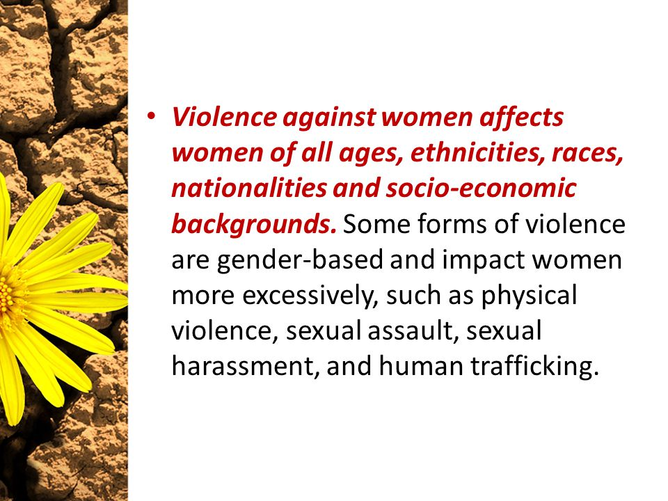 Violence against women affects women of all ages, ethnicities, races, nationalities and socio-economic backgrounds. Some forms of violence are gender-
