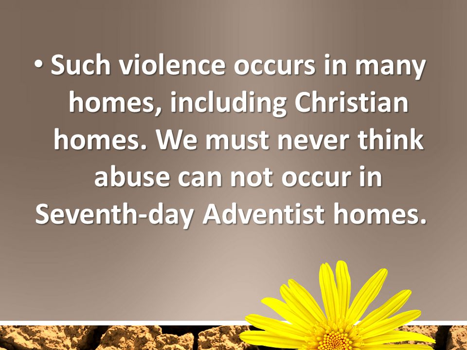 Such violence occurs in many homes, including Christian homes. We must never think abuse can not occur in Seventh-day Adventist homes. Such violence o