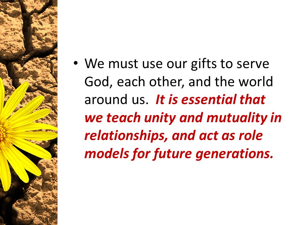 We must use our gifts to serve God, each other, and the world around us. It is essential that we teach unity and mutuality in relationships, and act a