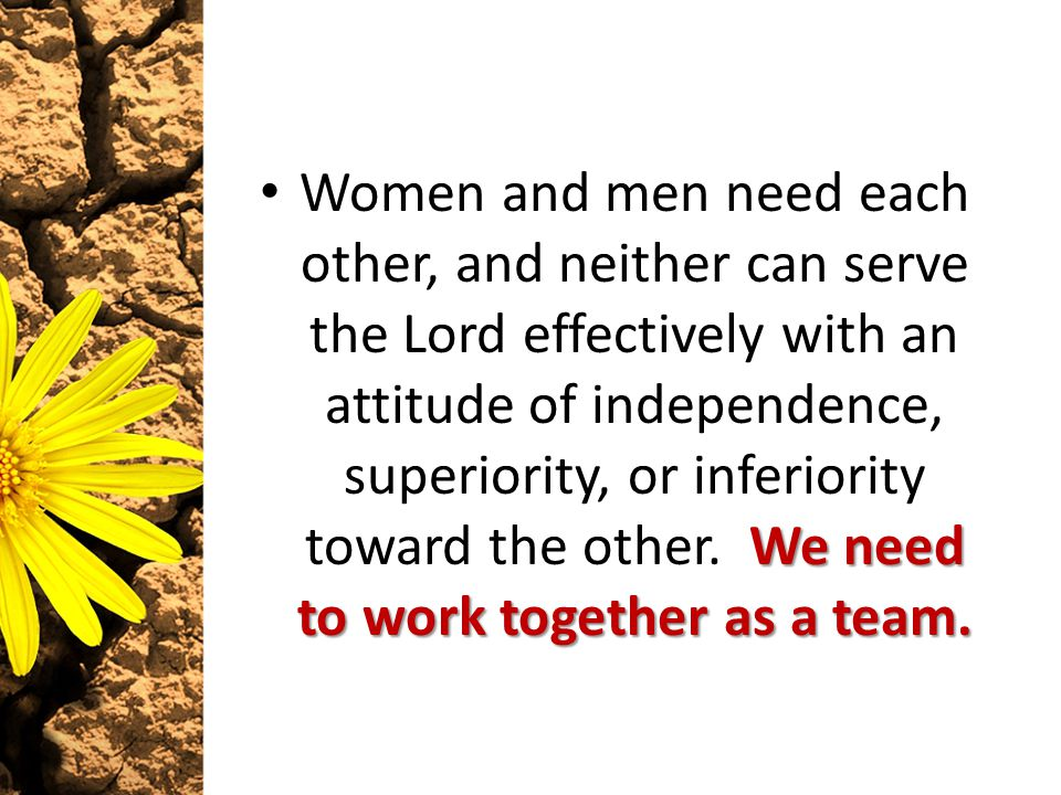 We need to work together as a team. Women and men need each other, and neither can serve the Lord effectively with an attitude of independence, superi
