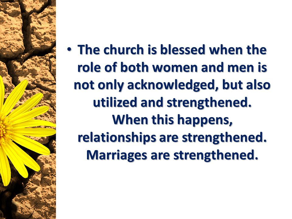 The church is blessed when the role of both women and men is not only acknowledged, but also utilized and strengthened. When this happens, relationshi