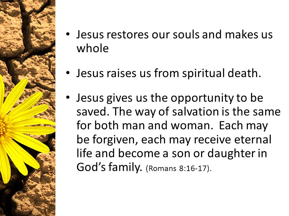 Jesus restores our souls and makes us whole Jesus raises us from spiritual death.