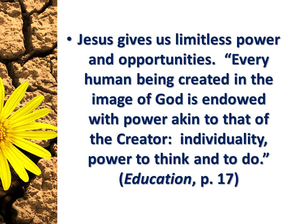 Jesus gives us limitless power and opportunities. Every human being created in the image of God is endowed with power akin to that of the Creator: ind