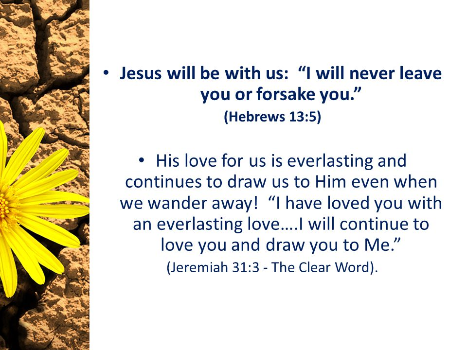 Jesus will be with us: I will never leave you or forsake you. (Hebrews 13:5) His love for us is everlasting and continues to draw us to Him even when