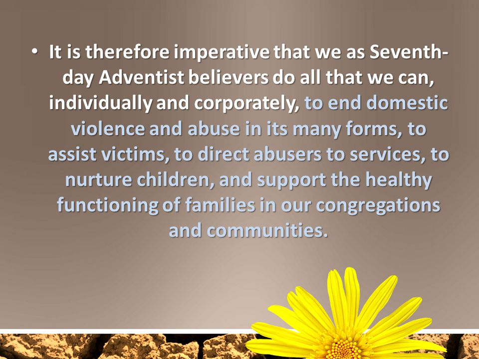 It is therefore imperative that we as Seventh- day Adventist believers do all that we can, individually and corporately, to end domestic violence and