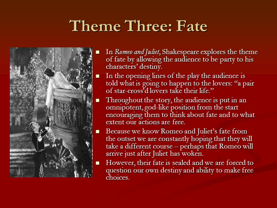 Theme Three: Fate In Romeo and Juliet, Shakespeare explores the theme of fate by allowing the audience to be party to his characters destiny. In Romeo